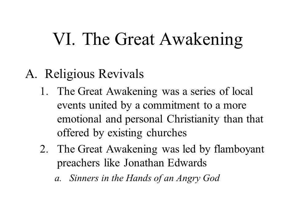 VI.The Great Awakening A.Religious Revivals 1.The Great Awakening was a series of local events united by a commitment to a more emotional and personal