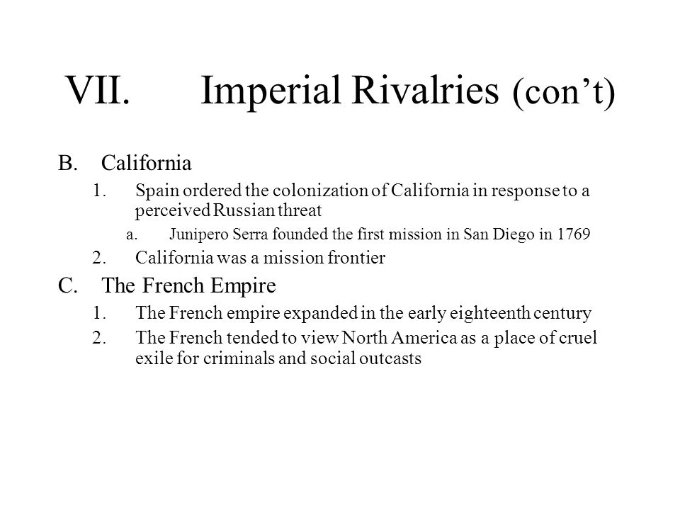 VII.Imperial Rivalries (con't) B.California 1.Spain ordered the colonization of California in response to a perceived Russian threat a.Junipero Serra