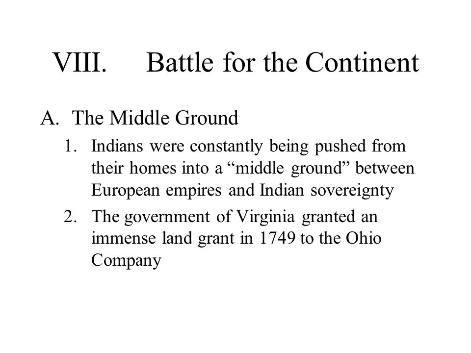 "VIII.Battle for the Continent A.The Middle Ground 1.Indians were constantly being pushed from their homes into a ""middle ground"" between European empi"