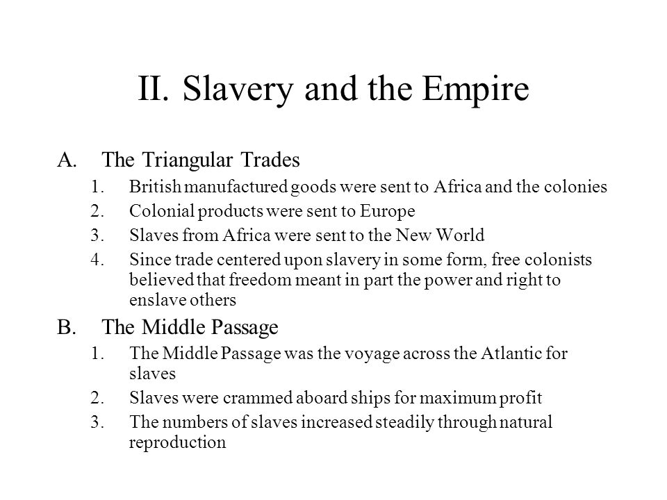 II.Slavery and the Empire A.The Triangular Trades 1.British manufactured goods were sent to Africa and the colonies 2.Colonial products were sent to E