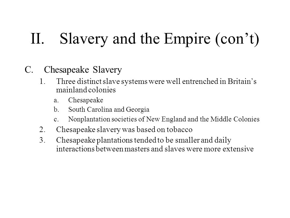 II.Slavery and the Empire (con't) C.Chesapeake Slavery 1.Three distinct slave systems were well entrenched in Britain's mainland colonies a.Chesapeake