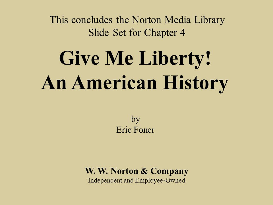 End chap. 4 W. W. Norton & Company Independent and Employee-Owned This concludes the Norton Media Library Slide Set for Chapter 4 Give Me Liberty! An
