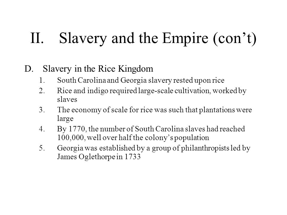 II.Slavery and the Empire (con't) D.Slavery in the Rice Kingdom 1.South Carolina and Georgia slavery rested upon rice 2.Rice and indigo required large