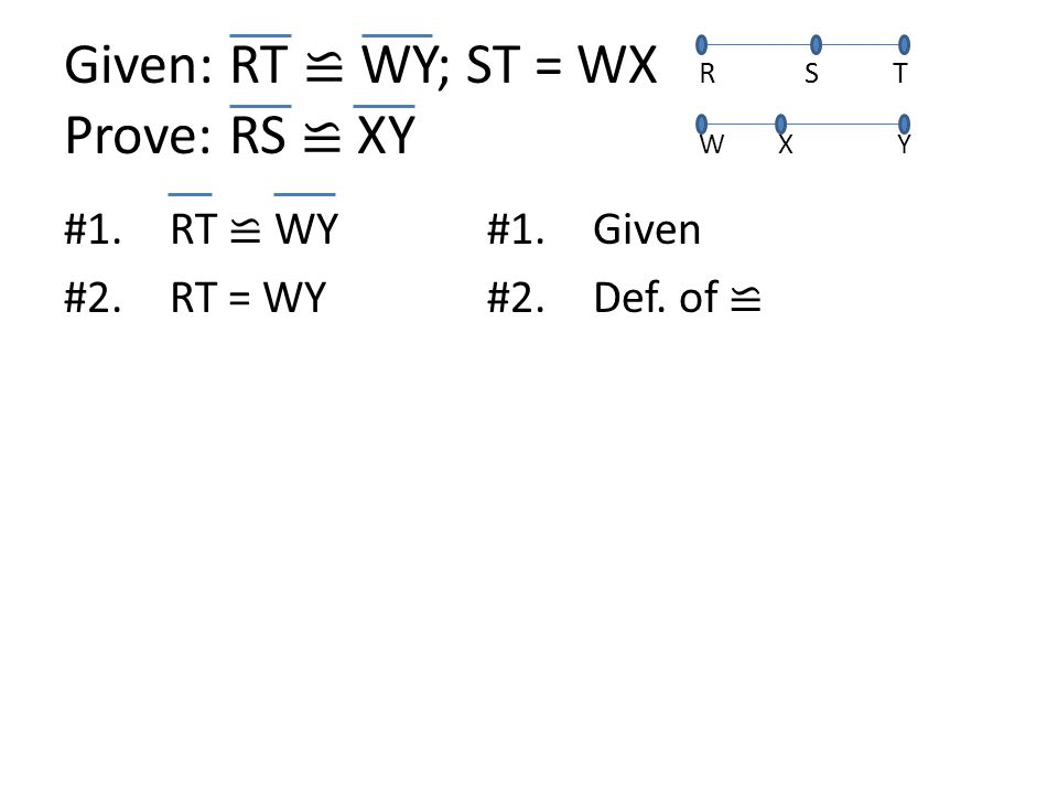 Given: RT ≌ WY; ST = WX RS T Prove: RS ≌ XY W X Y #1.RT ≌ WY#1.Given #2.RT = WY#2.Def. of ≌