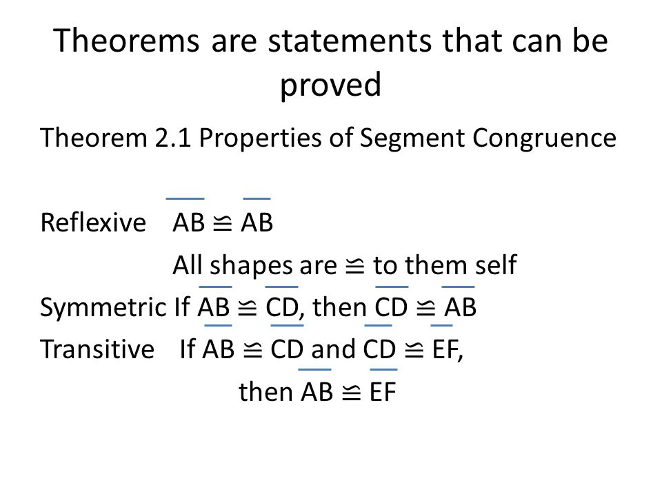 Theorems are statements that can be proved Theorem 2.1 Properties of Segment Congruence ReflexiveAB ≌ AB All shapes are ≌ to them self Symmetric If AB ≌ CD, then CD ≌ AB Transitive If AB ≌ CD and CD ≌ EF, then AB ≌ EF