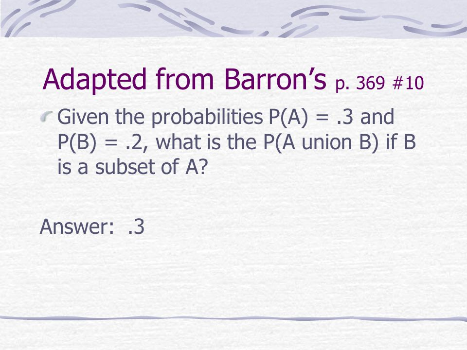 Adapted from Barron's p. 369 #10 Given the probabilities P(A) =.3 and P(B) =.2, what is the P(A union B) if B is a subset of A? Answer:.3
