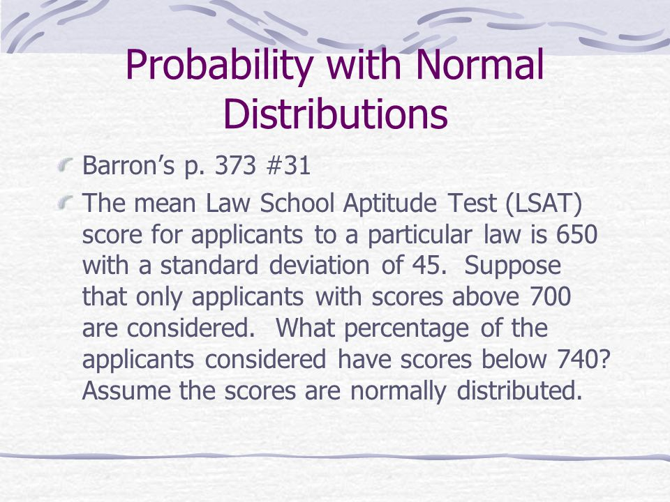 Probability with Normal Distributions Barron's p. 373 #31 The mean Law School Aptitude Test (LSAT) score for applicants to a particular law is 650 wit