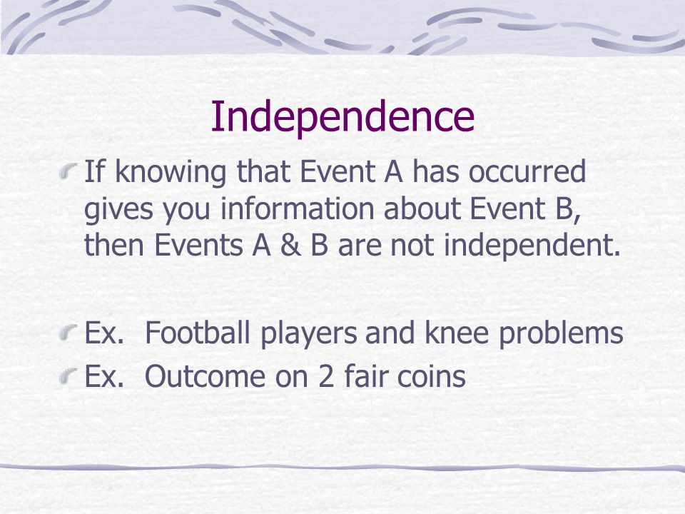 Independence If knowing that Event A has occurred gives you information about Event B, then Events A & B are not independent. Ex. Football players and