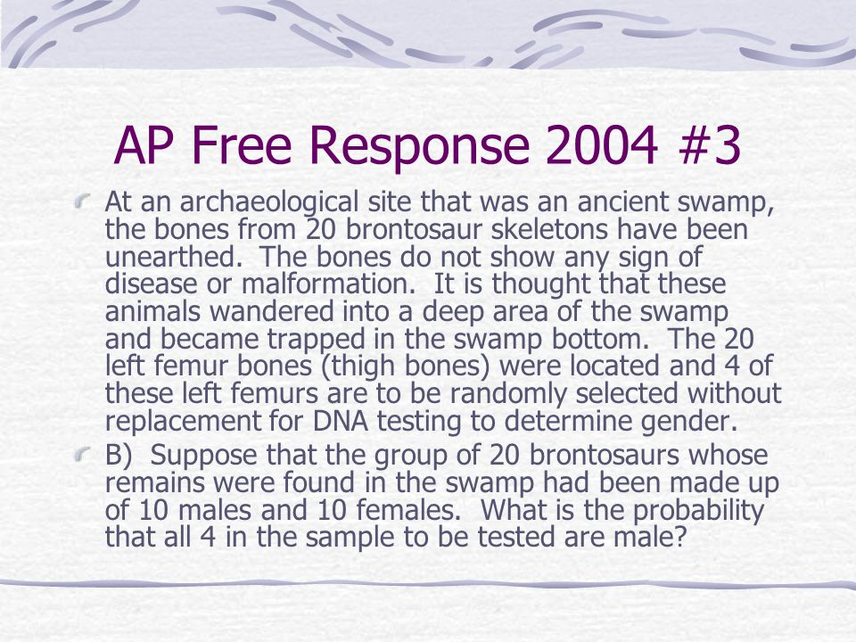 AP Free Response 2004 #3 At an archaeological site that was an ancient swamp, the bones from 20 brontosaur skeletons have been unearthed. The bones do