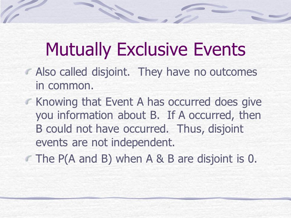 Mutually Exclusive Events Also called disjoint. They have no outcomes in common.