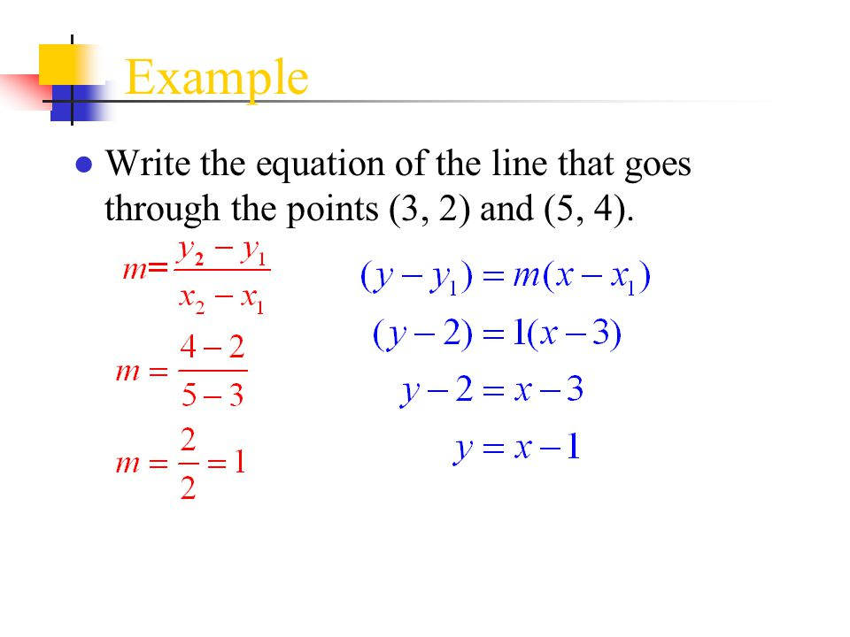 Example ● Write the equation of the line that goes through the points (3, 2) and (5, 4).
