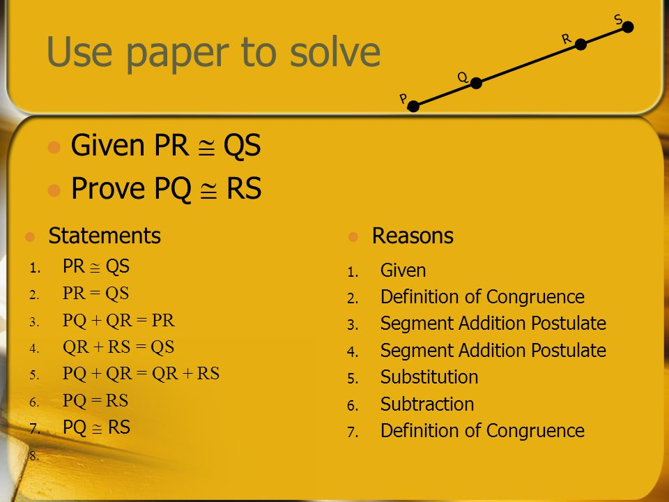 Use paper to solve Given PR  QS Prove PQ  RS PQ SR Statements Reasons 1. Given 2. Definition of Congruence 3. Segment Addition Postulate 4. Segment