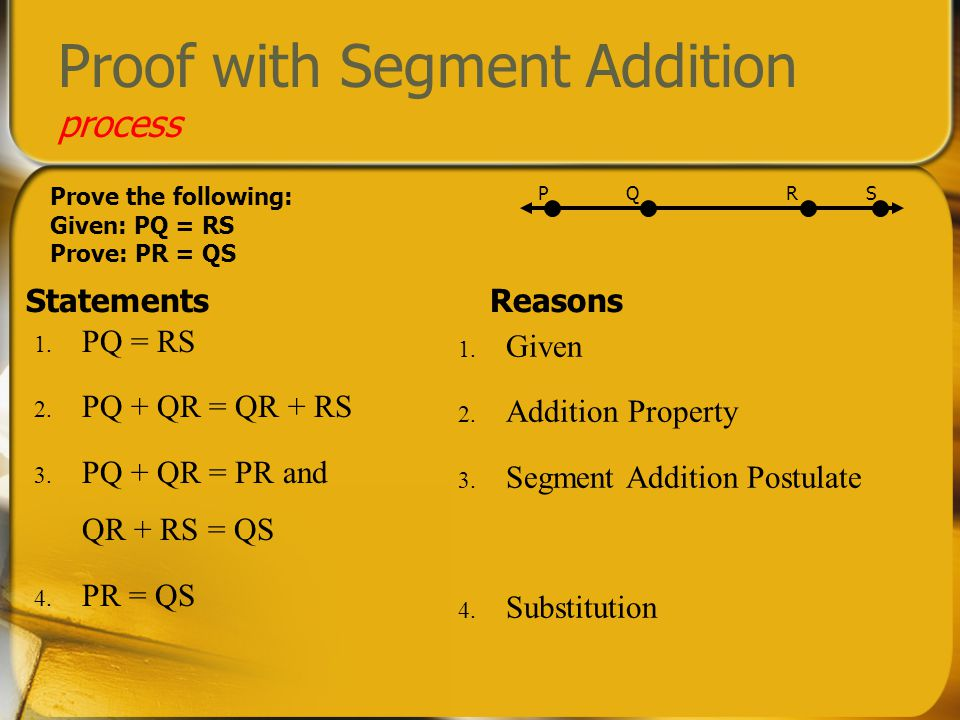 Proof with Segment Addition process StatementsReasons 1. Given 2. Addition Property 3. Segment Addition Postulate 4. Substitution PQ SR Prove the foll