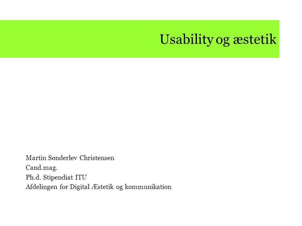 Usability og æstetik Martin Sønderlev Christensen Cand.mag. Ph.d. Stipendiat ITU Afdelingen for Digital Æstetik og kommunikation