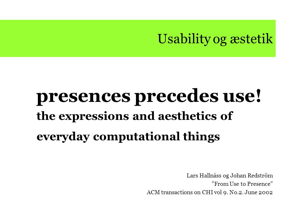 "Usability og æstetik presences precedes use! the expressions and aesthetics of everyday computational things Lars Hallnäss og Johan Redström ""From Use"