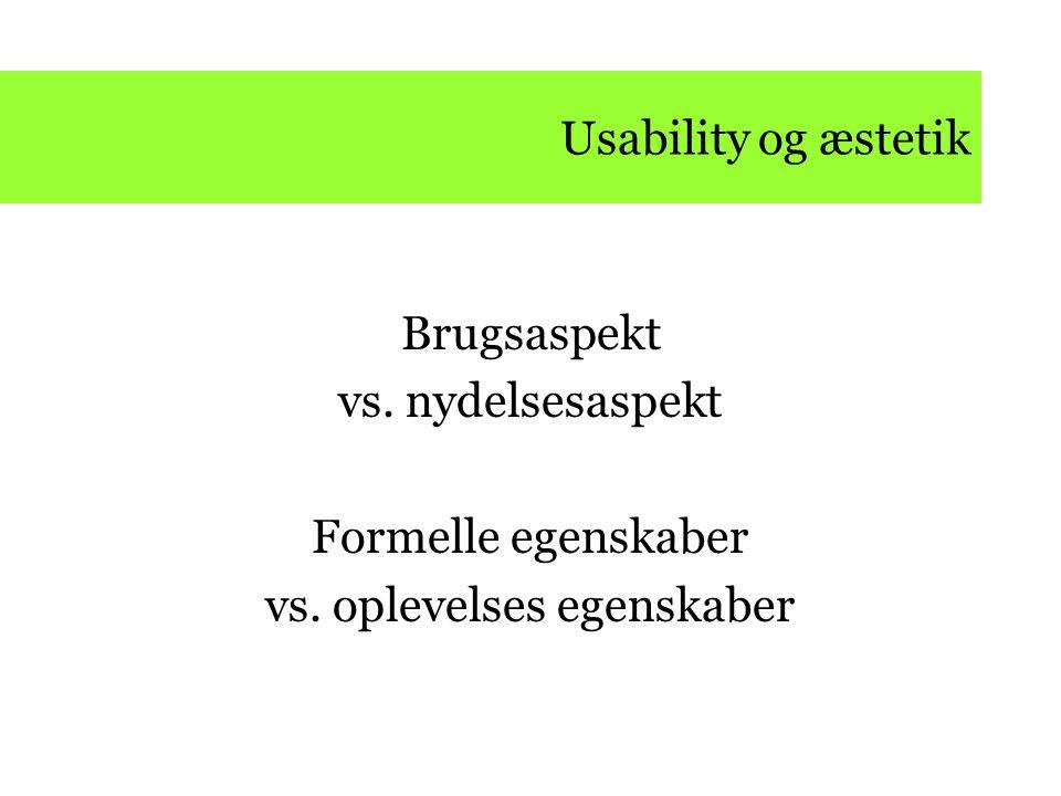 Usability og æstetik Brugsaspekt vs. nydelsesaspekt Formelle egenskaber vs. oplevelses egenskaber