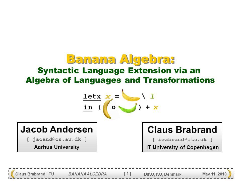[ 22 ] Claus Brabrand, ITU BANANA ALGEBRA May 11, 2010 DIKU, KU, Denmark FUN Usage Statistics Usage statistics (245x operators) in FUN : 58x { …cfg… } Constant languages 51x file.l Language inclusions 28x L + L Language additions 23x v Language variables 17x (|L  L [  ] c|) Constant transformations 17x X + X Transformation additions 14x file.x Transformation inclusions 10x let-in Local definitions 9x idx(L) Identity transformations 8x X X Compositions 4x L \ L Language restriction 4x w Transformation variables 2x src(X) Source extractions