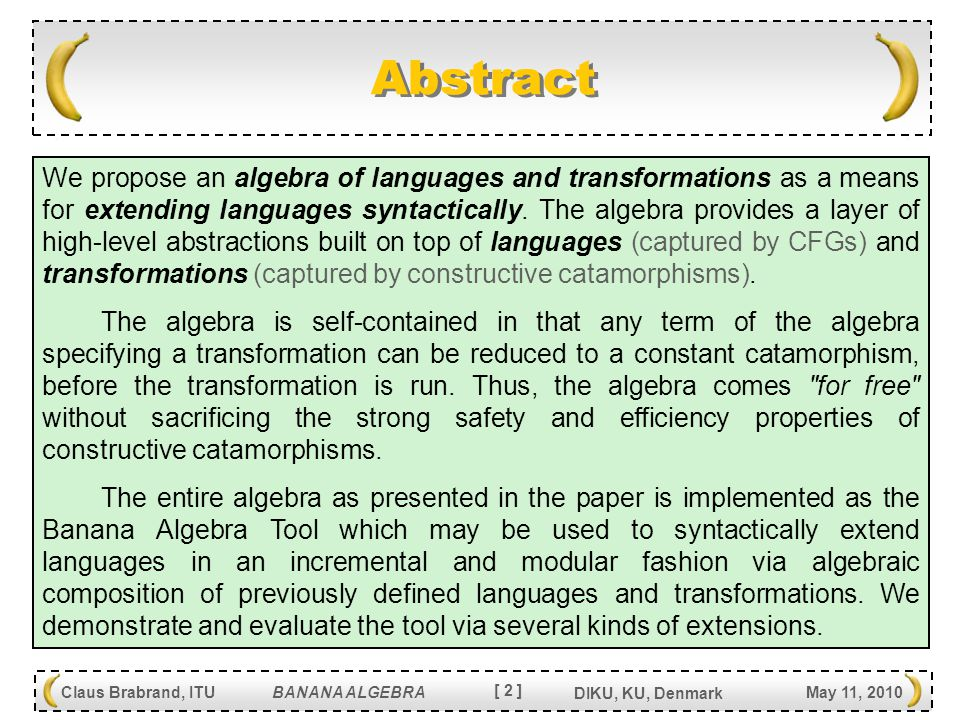 [ 2 ] Claus Brabrand, ITU BANANA ALGEBRA May 11, 2010 DIKU, KU, Denmark Abstract We propose an algebra of languages and transformations as a means for extending languages syntactically.