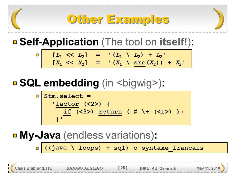 [ 25 ] Claus Brabrand, ITU BANANA ALGEBRA May 11, 2010 DIKU, KU, Denmark Other Examples Self-Application (The tool on itself!): SQL embedding (in ): My-Java (endless variations): [L 1 << L 2 ] = (L 1 \ L 2 ) + L 2 [X 1 << X 2 ] = (X 1 \ src(X 2 )) + X 2 Stm.select = factor ( ) { if ( ) return ( # \+ ( ) ); } java ( + sql) ( \ loops) o syntaxe_francais