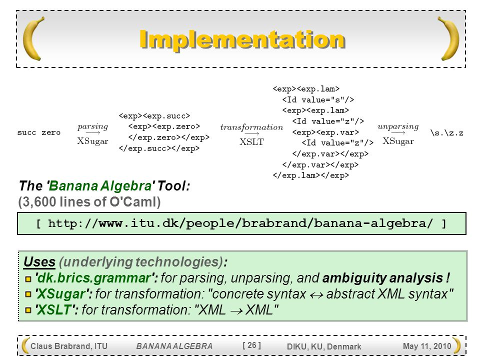 [ 26 ] Claus Brabrand, ITU BANANA ALGEBRA May 11, 2010 DIKU, KU, Denmark Implementation [     / ] The Banana Algebra Tool: (3,600 lines of O Caml) Uses (underlying technologies): dk.brics.grammar : for parsing, unparsing, and ambiguity analysis .