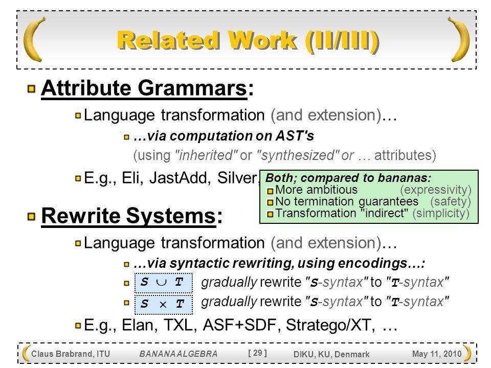 [ 29 ] Claus Brabrand, ITU BANANA ALGEBRA May 11, 2010 DIKU, KU, Denmark Related Work (II/III) Attribute Grammars: Language transformation (and extension)… …via computation on AST s (using inherited or synthesized or … attributes) E.g., Eli, JastAdd, Silver, … Rewrite Systems: Language transformation (and extension)… …via syntactic rewriting, using encodings…: gradually rewrite S -syntax to T -syntax E.g., Elan, TXL, ASF+SDF, Stratego/XT, … S  TS  T S  TS  T Both; compared to bananas: More ambitious (expressivity) No termination guarantees (safety) Transformation indirect (simplicity)