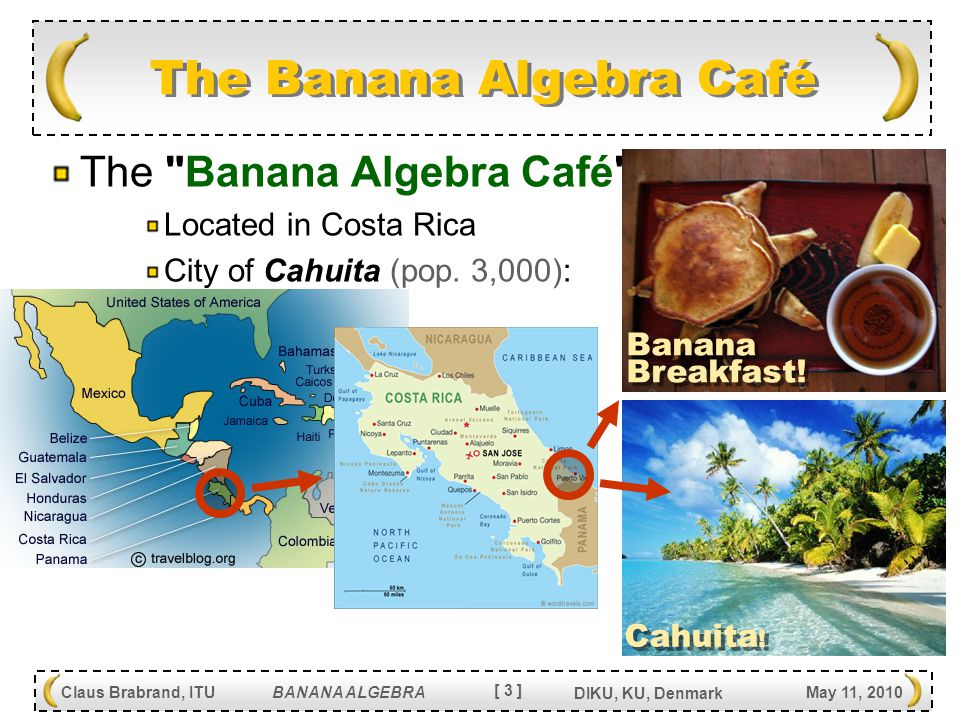 [ 4 ] Claus Brabrand, ITU BANANA ALGEBRA May 11, 2010 DIKU, KU, Denmark Introduction: What is a Banana? Bananas for Language Transformation Language Extension Pattern Banana Algebra Examples Implementation Related Work Conclusion Outline