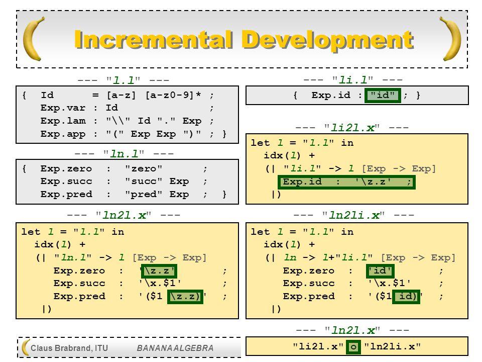 [ 41 ] Claus Brabrand, ITU BANANA ALGEBRA May 11, 2010 DIKU, KU, Denmark Incremental Development let l = l.l in idx(l) + (| ln.l -> l [Exp -> Exp] Exp.zero : \z.z ; Exp.succ : \x.$1 ; Exp.pred : ($1 \z.z) ; |) let l = l.l in idx(l) + (| li.l -> l [Exp -> Exp] Exp.id : \z.z ; |) { Exp.zero : zero ; Exp.succ : succ Exp ; Exp.pred : pred Exp ; } { Id = [a-z] [a-z0-9]* ; Exp.var : Id ; Exp.lam : \ Id . Exp ; Exp.app : ( Exp Exp ) ; } --- ln.l --- --- ln2li.x --- --- l.l --- --- ln2l.x --- let l = l.l in idx(l) + (| ln -> l+ li.l [Exp -> Exp] Exp.zero : id ; Exp.succ : \x.$1 ; Exp.pred : ($1 id) ; |) { Exp.id : id ; } --- li.l --- --- li2l.x --- li2l.x o ln2li.x --- ln2l.x ---