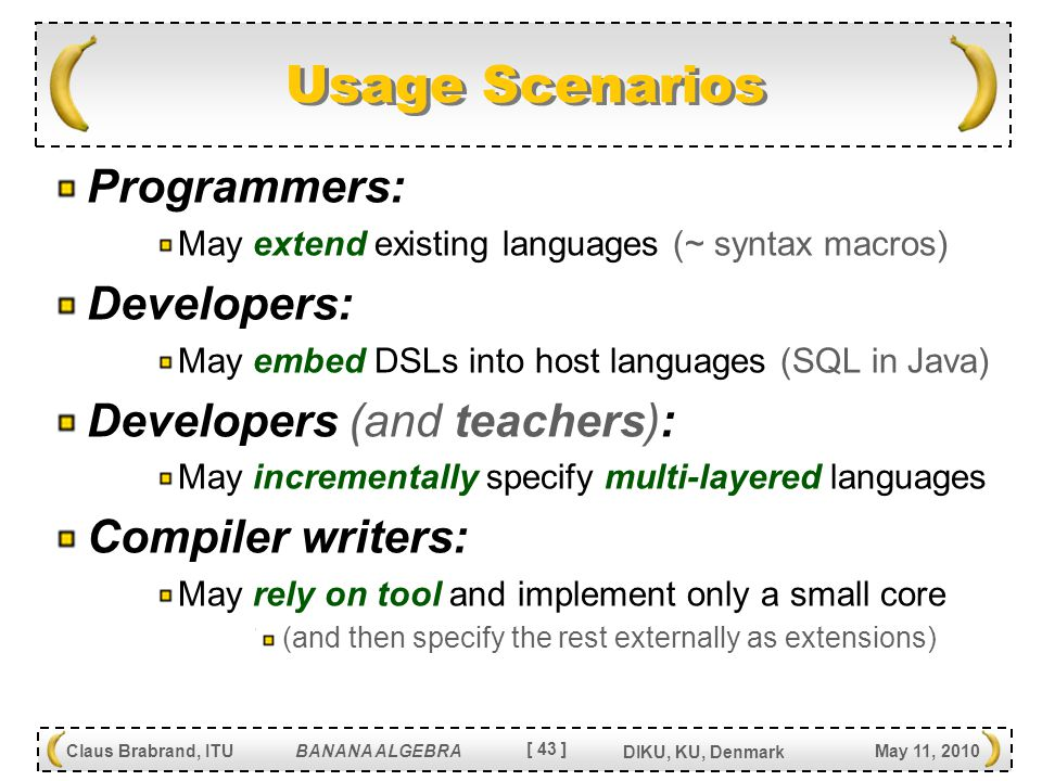 [ 43 ] Claus Brabrand, ITU BANANA ALGEBRA May 11, 2010 DIKU, KU, Denmark Usage Scenarios Programmers: May extend existing languages (~ syntax macros) Developers: May embed DSLs into host languages (SQL in Java) Developers (and teachers): May incrementally specify multi-layered languages Compiler writers: May rely on tool and implement only a small core (and then specify the rest externally as extensions)