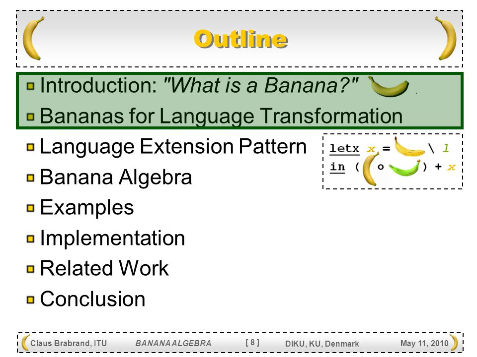 [ 8 ] Claus Brabrand, ITU BANANA ALGEBRA May 11, 2010 DIKU, KU, Denmark Introduction: What is a Banana Bananas for Language Transformation Language Extension Pattern Banana Algebra Examples Implementation Related Work Conclusion Outline