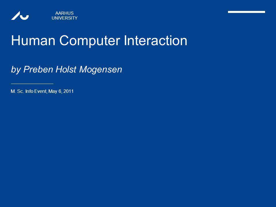 AARHUS UNIVERSITY Human Computer Interaction by Preben Holst Mogensen M.