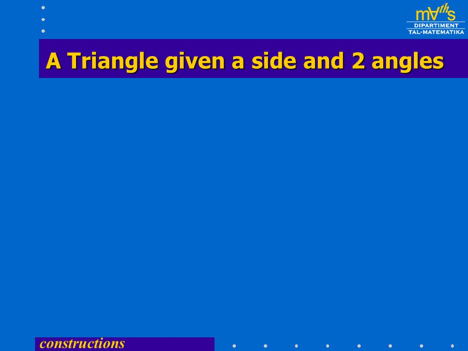 constructions A Triangle given a side and 2 angles A Triangle given a side and 2 angles