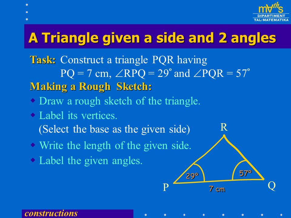 constructions Construct a triangle PQR having PQ = 7 cm,  RPQ = 29 º and  PQR = 57 ºTask:  Draw a rough sketch of the triangle.