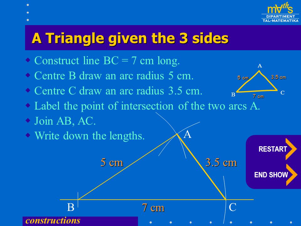 constructions  Construct line BC = 7 cm long.  Centre B draw an arc radius 5 cm. BC  Centre C draw an arc radius 3.5 cm.  Label the point of inter