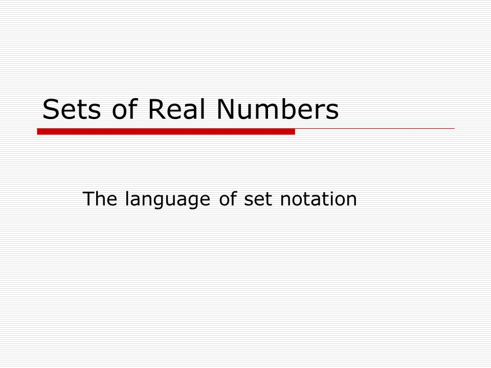 Sets of Real Numbers The language of set notation