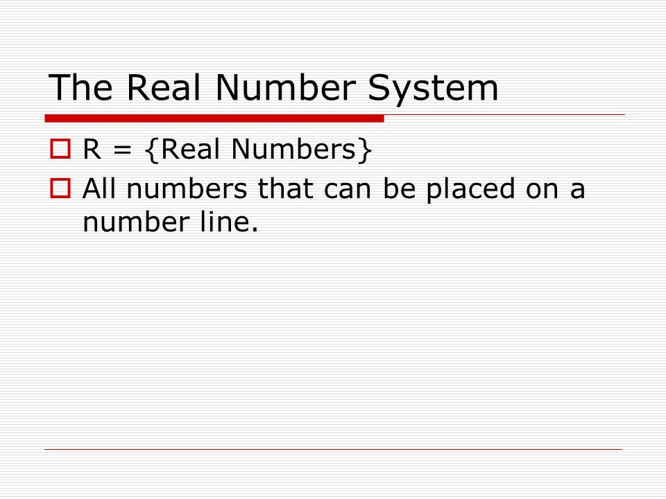 The Real Number System  R = {Real Numbers}  All numbers that can be placed on a number line.