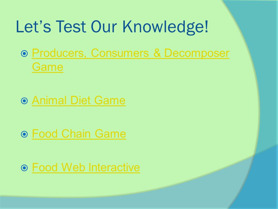 Let's Test Our Knowledge!  Producers, Consumers & Decomposer Game Producers, Consumers & Decomposer Game  Animal Diet Game Animal Diet Game  Food C