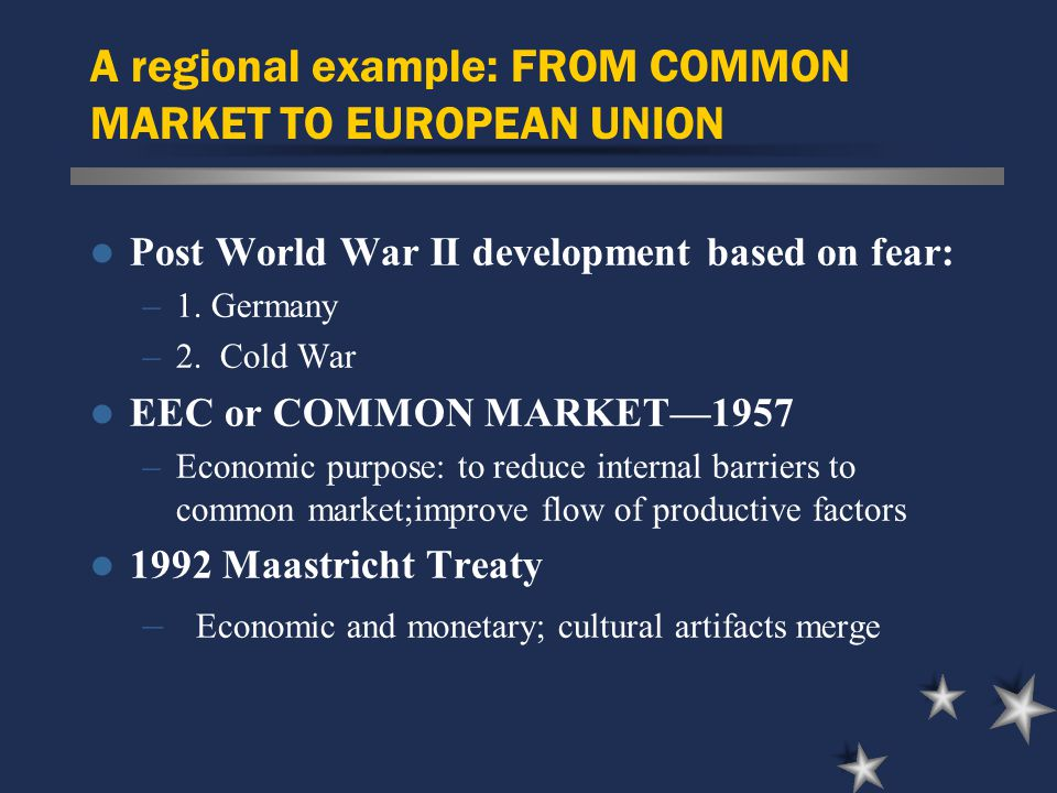 A regional example: FROM COMMON MARKET TO EUROPEAN UNION Post World War II development based on fear: –1.