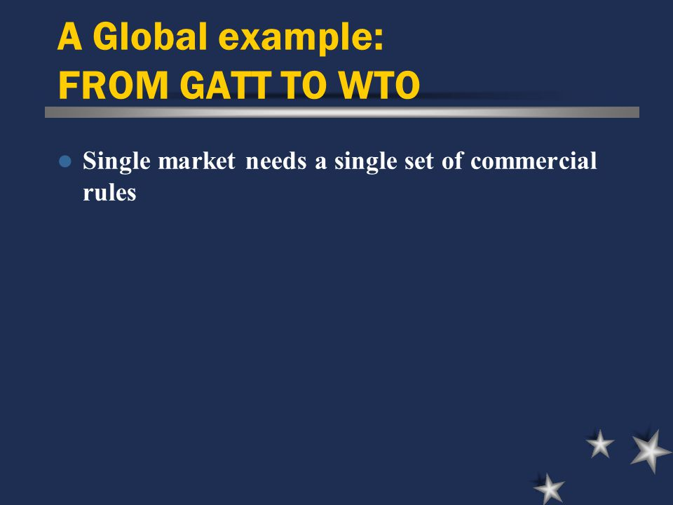 A Global example: FROM GATT TO WTO Single market needs a single set of commercial rules