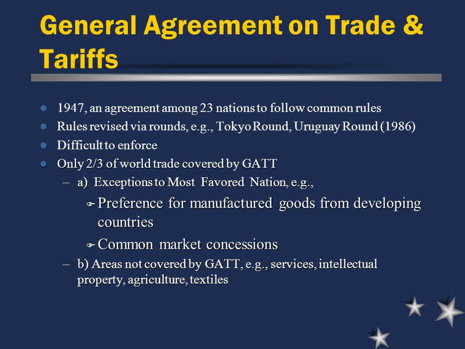 General Agreement on Trade & Tariffs 1947, an agreement among 23 nations to follow common rules Rules revised via rounds, e.g., Tokyo Round, Uruguay Round (1986) Difficult to enforce Only 2/3 of world trade covered by GATT Only 2/3 of world trade covered by GATT –a) Exceptions to Most Favored Nation, e.g., F Preference for manufactured goods from developing countries F Common market concessions –b) Areas not covered by GATT, e.g., services, intellectual property, agriculture, textiles