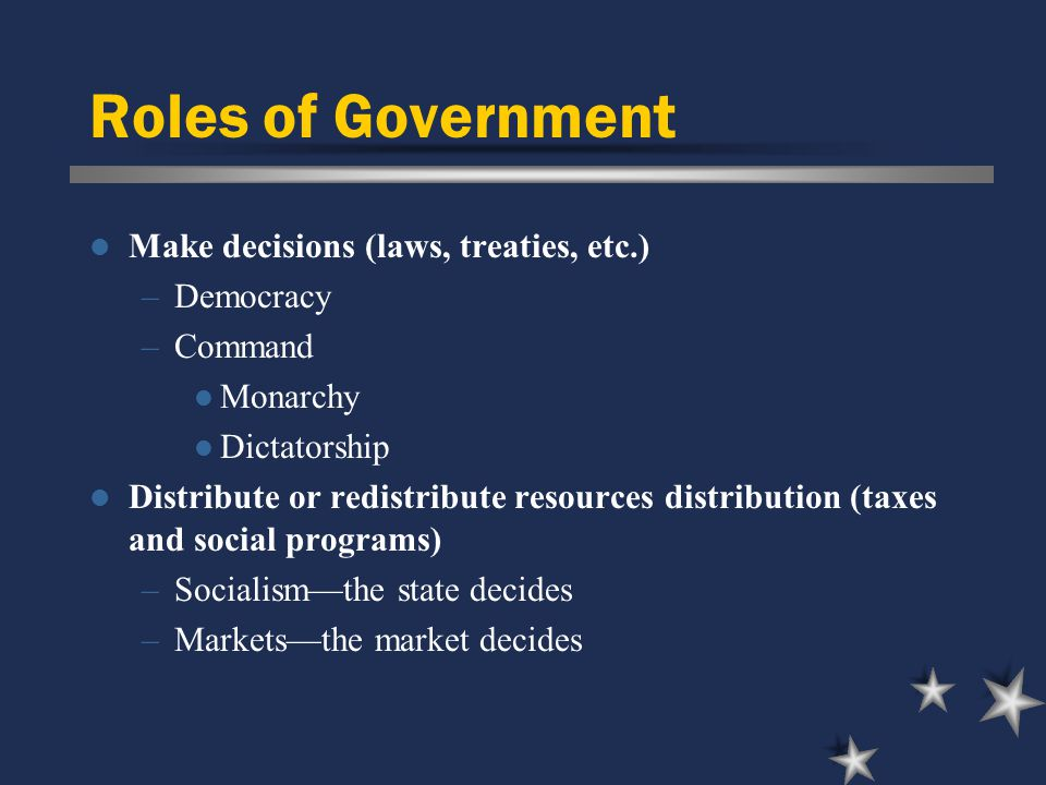 Roles of Government Make decisions (laws, treaties, etc.) –Democracy –Command Monarchy Dictatorship Distribute or redistribute resources distribution (taxes and social programs) –Socialism—the state decides –Markets—the market decides