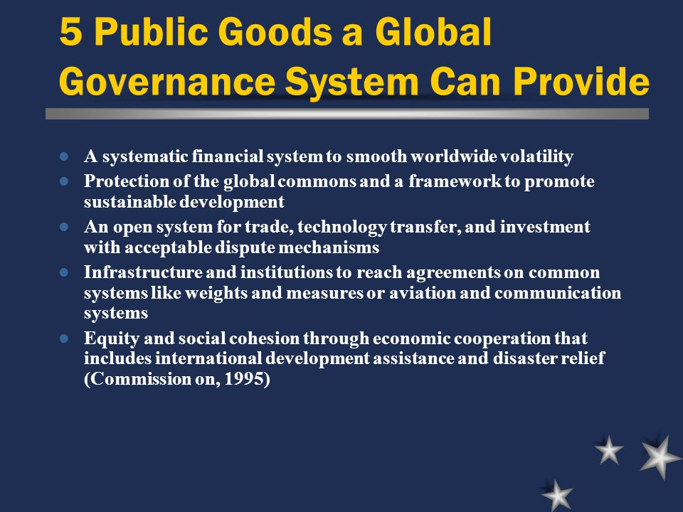 5 Public Goods a Global Governance System Can Provide A systematic financial system to smooth worldwide volatility Protection of the global commons and a framework to promote sustainable development An open system for trade, technology transfer, and investment with acceptable dispute mechanisms Infrastructure and institutions to reach agreements on common systems like weights and measures or aviation and communication systems Equity and social cohesion through economic cooperation that includes international development assistance and disaster relief (Commission on, 1995)