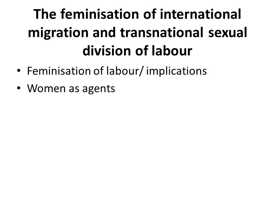 The feminisation of international migration and transnational sexual division of labour Feminisation of labour/ implications Women as agents