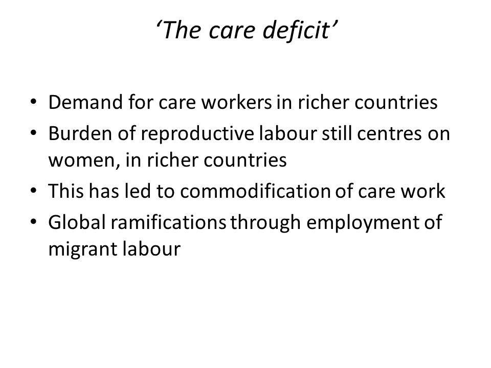 'The care deficit' Demand for care workers in richer countries Burden of reproductive labour still centres on women, in richer countries This has led