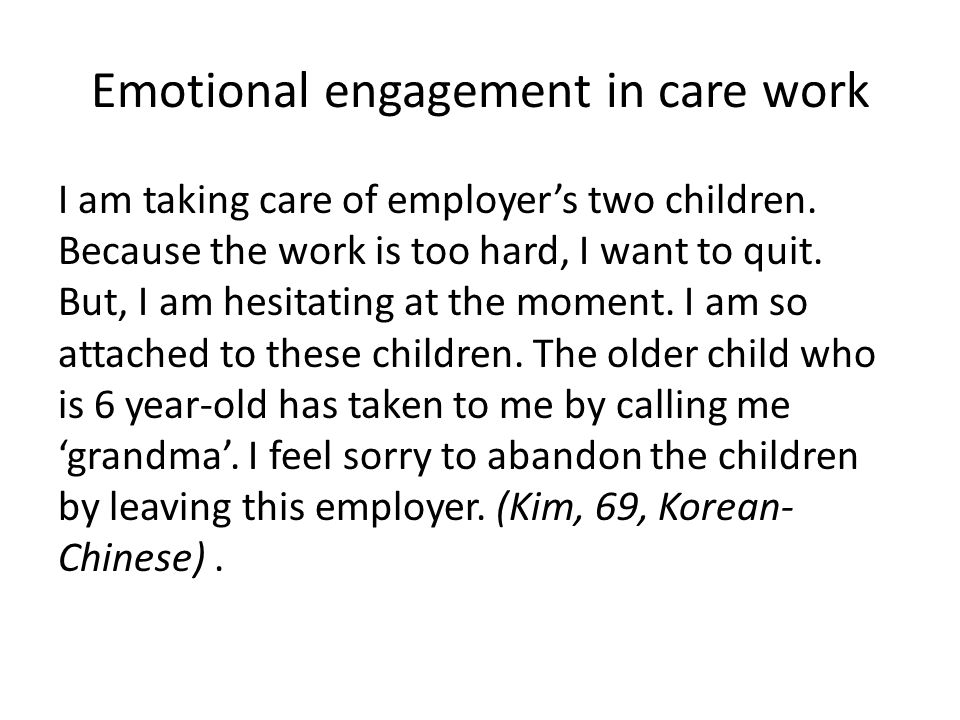 Emotional engagement in care work I am taking care of employer's two children. Because the work is too hard, I want to quit. But, I am hesitating at t