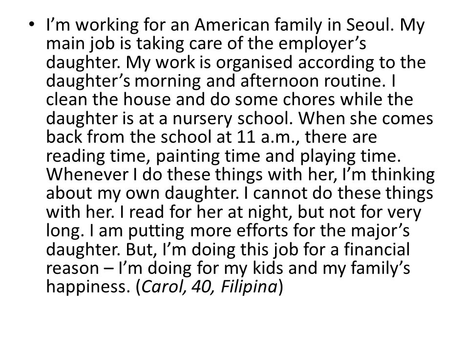 I'm working for an American family in Seoul. My main job is taking care of the employer's daughter. My work is organised according to the daughter's m