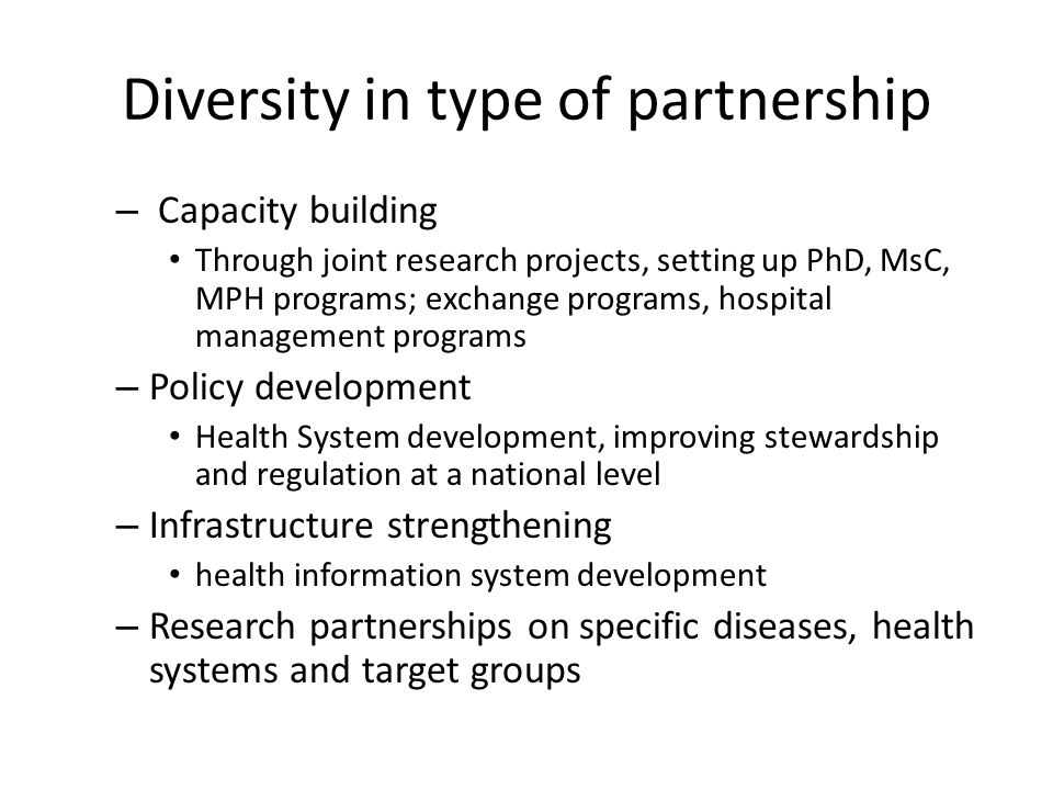 Diversity in type of partnership – Capacity building Through joint research projects, setting up PhD, MsC, MPH programs; exchange programs, hospital management programs – Policy development Health System development, improving stewardship and regulation at a national level – Infrastructure strengthening health information system development – Research partnerships on specific diseases, health systems and target groups