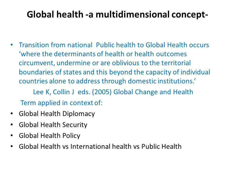 Global health -a multidimensional concept- Transition from national Public health to Global Health occurs 'where the determinants of health or health outcomes circumvent, undermine or are oblivious to the territorial boundaries of states and this beyond the capacity of individual countries alone to address through domestic institutions.' Lee K, Collin J eds.