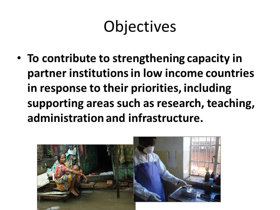 Objectives To contribute to strengthening capacity in partner institutions in low income countries in response to their priorities, including supporting areas such as research, teaching, administration and infrastructure.