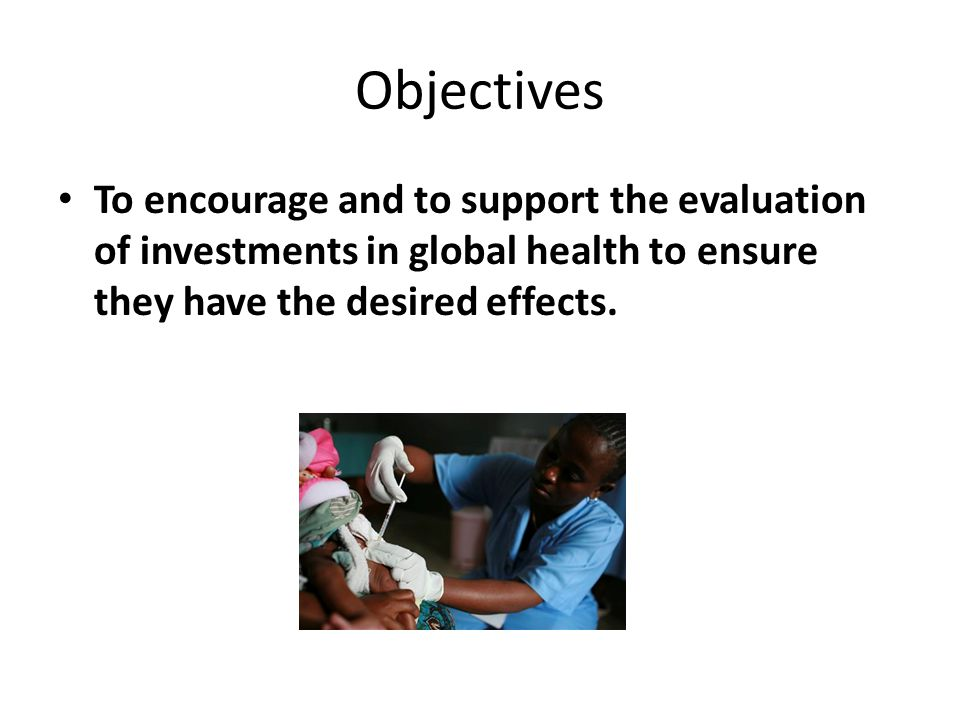 Objectives To encourage and to support the evaluation of investments in global health to ensure they have the desired effects.