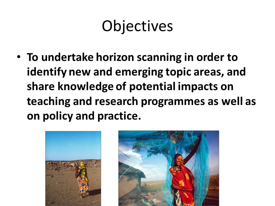 Objectives To undertake horizon scanning in order to identify new and emerging topic areas, and share knowledge of potential impacts on teaching and research programmes as well as on policy and practice.